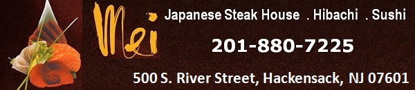 Mei Japanese Steak House  . Hibachi  . Sushi: 201-880-7225; 500 S. River Street, Hackensack, NJ 07601